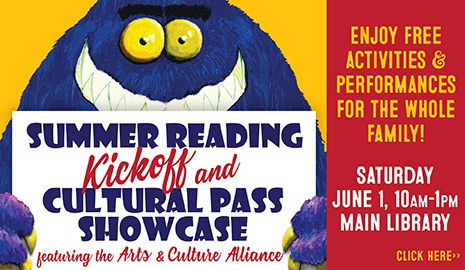 The 2019 Summer Reading Kickoff and Cultural Pass Showcase, featuring the Arts & Culture Alliance, is Saturday, June 1 from 10 a.m. to 1 p.m. at the Main Library. Click here for more info.