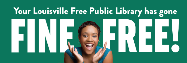Your Louisville Free Public Library has gone fine free!